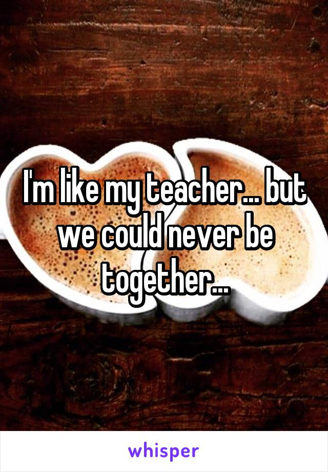 I'm like my teacher... but we could never be together...
