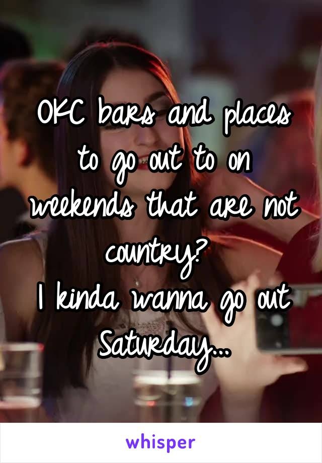 OKC bars and places to go out to on weekends that are not country?  I kinda wanna go out Saturday...