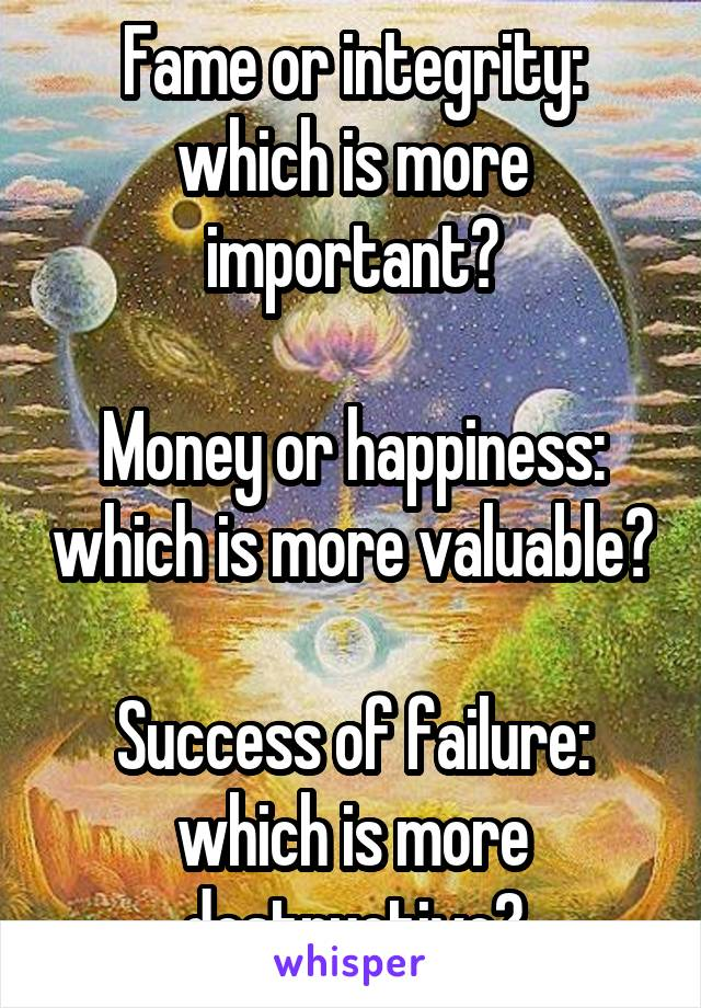 Fame or integrity: which is more important?  Money or happiness: which is more valuable?  Success of failure: which is more destructive?