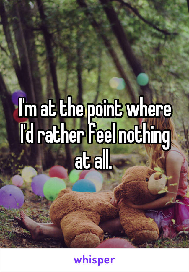 I'm at the point where I'd rather feel nothing at all.