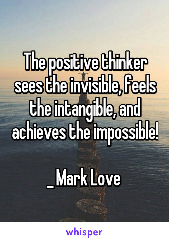 The positive thinker sees the invisible, feels the intangible, and achieves the impossible!  _ Mark Love