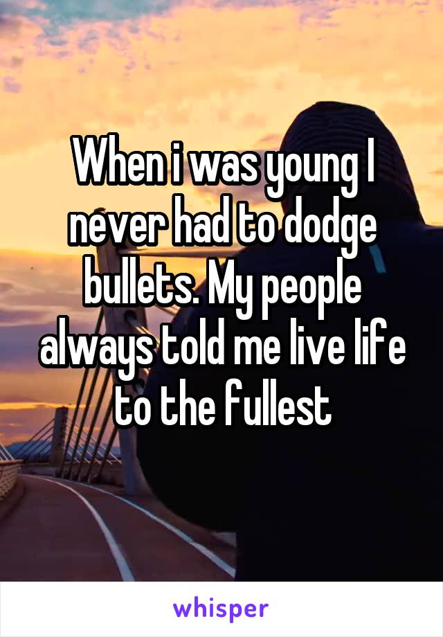 When i was young I never had to dodge bullets. My people always told me live life to the fullest