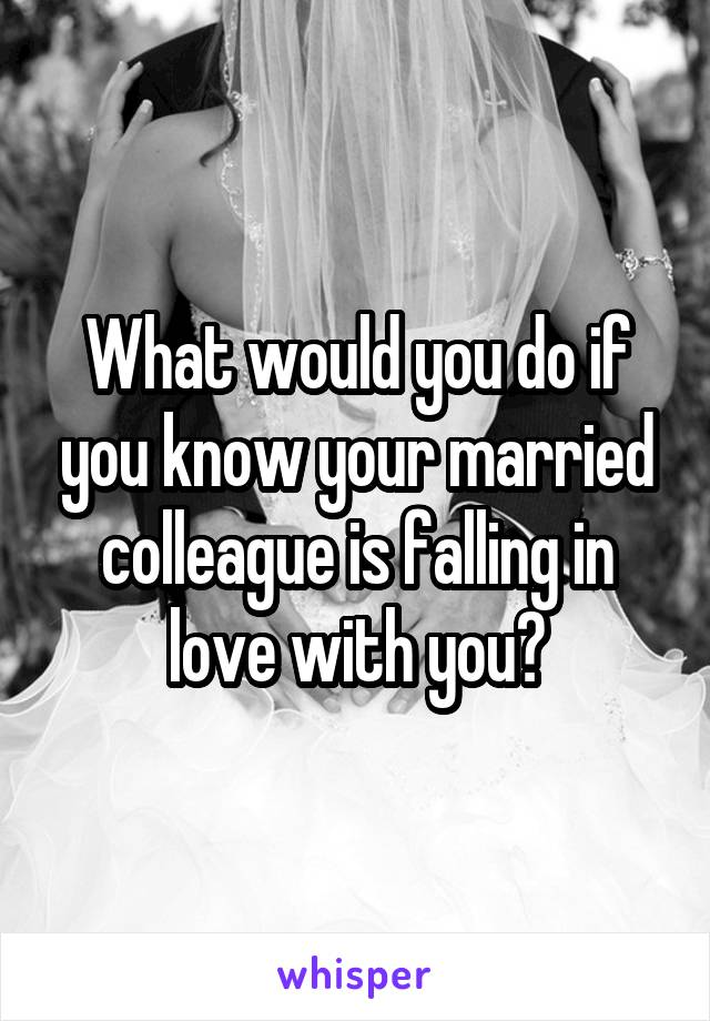 What would you do if you know your married colleague is falling in love with you?