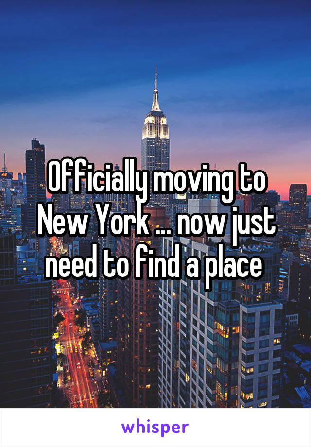 Officially moving to New York ... now just need to find a place