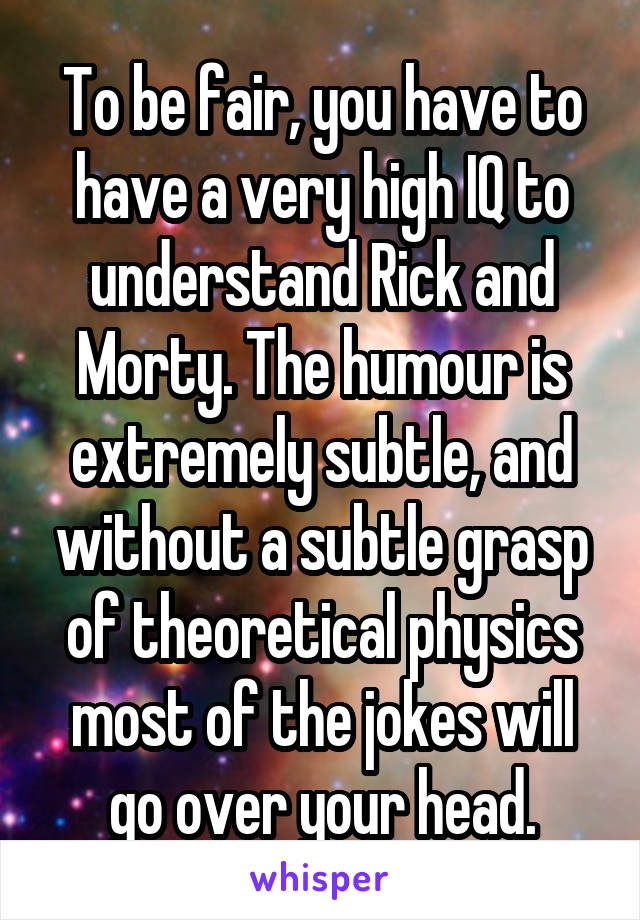 To be fair, you have to have a very high IQ to understand Rick and Morty. The humour is extremely subtle, and without a subtle grasp of theoretical physics most of the jokes will go over your head.