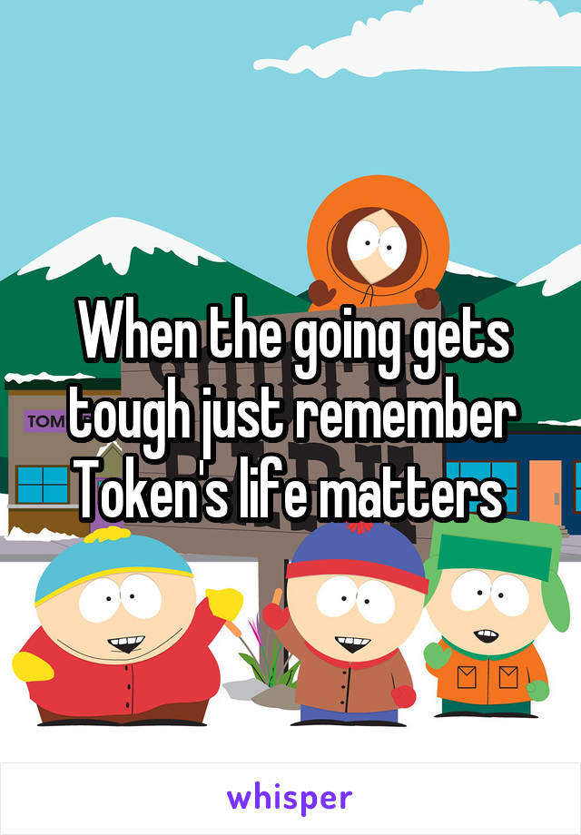 When the going gets tough just remember Token's life matters