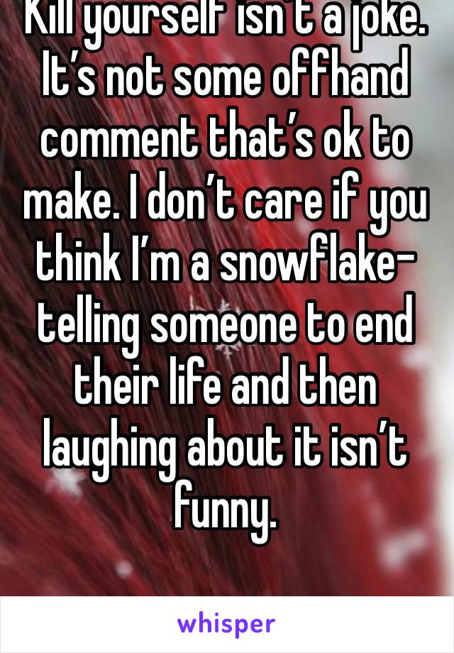 Kill yourself isn't a joke. It's not some offhand comment that's ok to make. I don't care if you think I'm a snowflake- telling someone to end their life and then laughing about it isn't funny.