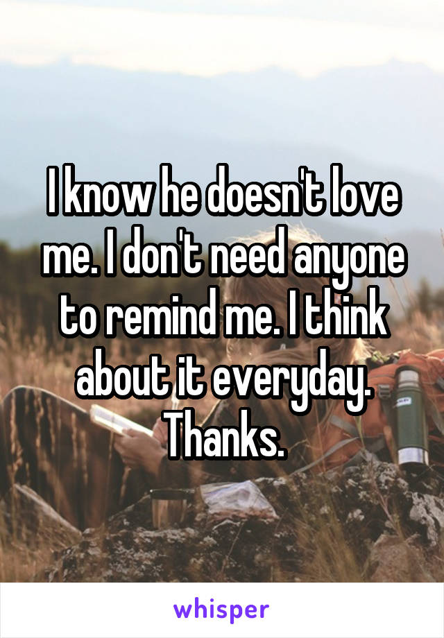 I know he doesn't love me. I don't need anyone to remind me. I think about it everyday. Thanks.