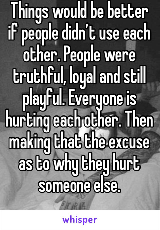 Things would be better if people didn't use each other. People were truthful, loyal and still playful. Everyone is hurting each other. Then making that the excuse as to why they hurt someone else.