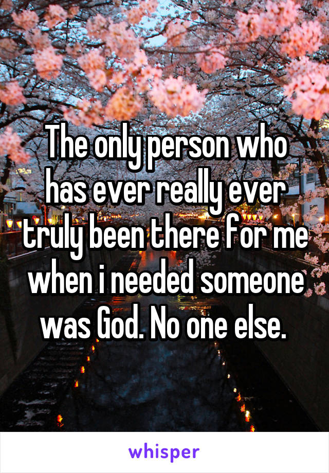 The only person who has ever really ever truly been there for me when i needed someone was God. No one else.