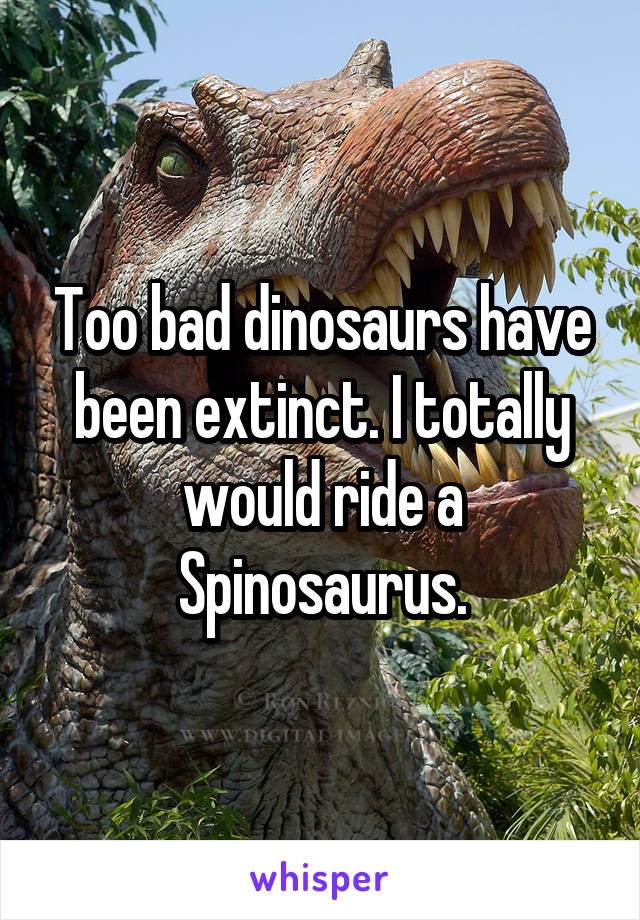 Too bad dinosaurs have been extinct. I totally would ride a Spinosaurus.