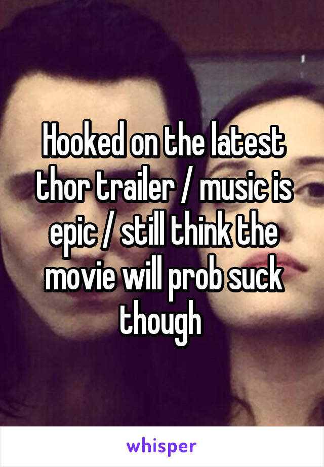 Hooked on the latest thor trailer / music is epic / still think the movie will prob suck though