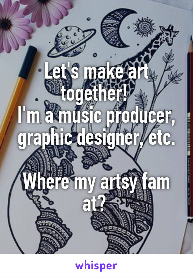 Let's make art together!  I'm a music producer, graphic designer, etc.  Where my artsy fam at?