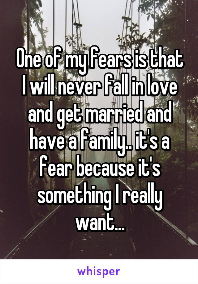 One of my fears is that I will never fall in love and get married and have a family.. it's a fear because it's something I really want...