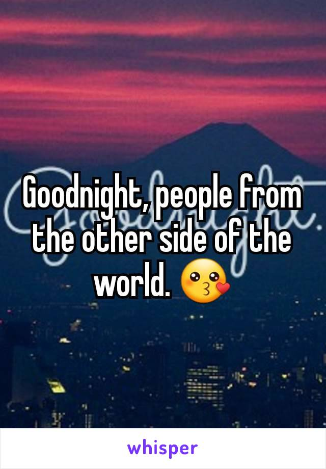 Goodnight, people from the other side of the world. 😗