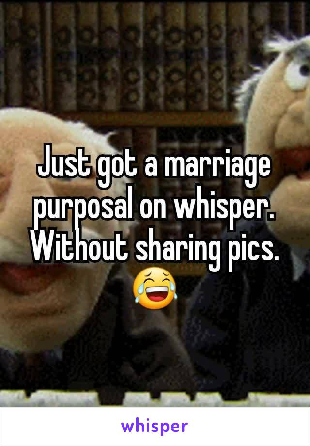 Just got a marriage purposal on whisper. Without sharing pics. 😂
