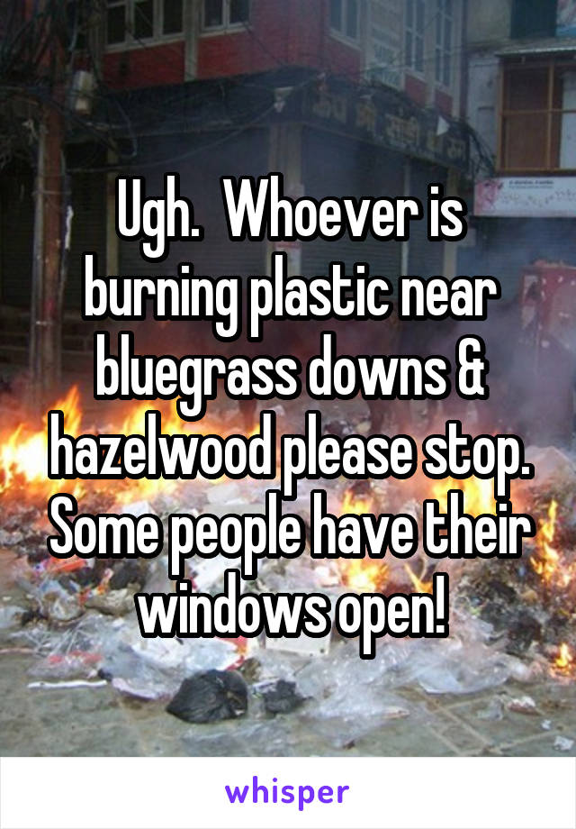 Ugh.  Whoever is burning plastic near bluegrass downs & hazelwood please stop. Some people have their windows open!