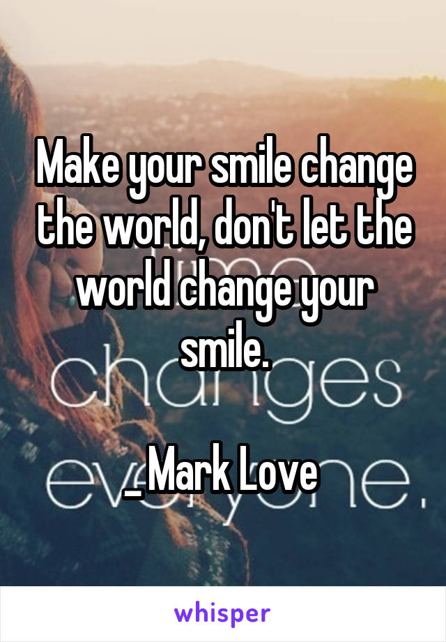 Make your smile change the world, don't let the world change your smile.  _ Mark Love