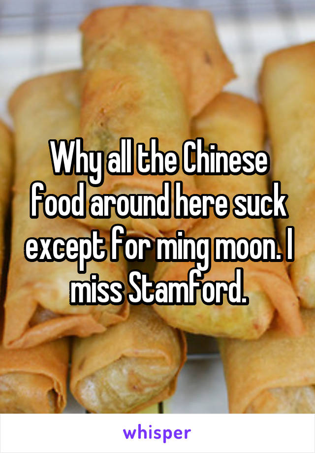 Why all the Chinese food around here suck except for ming moon. I miss Stamford.