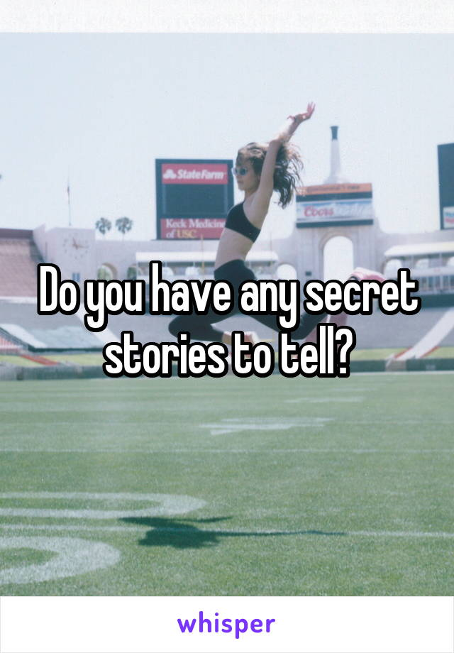 Do you have any secret stories to tell?