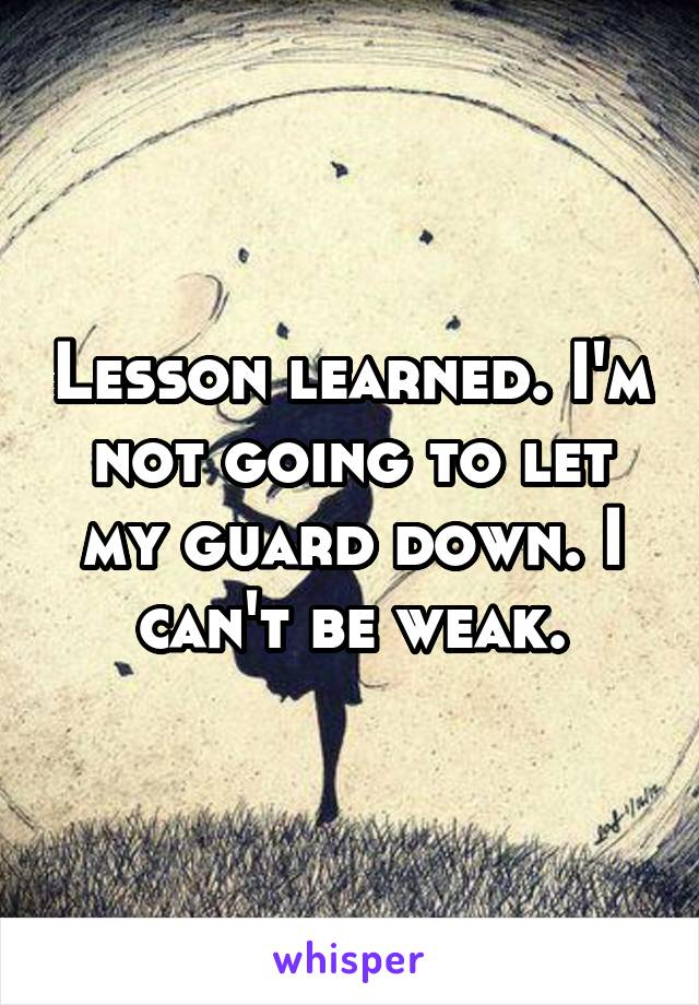 Lesson learned. I'm not going to let my guard down. I can't be weak.