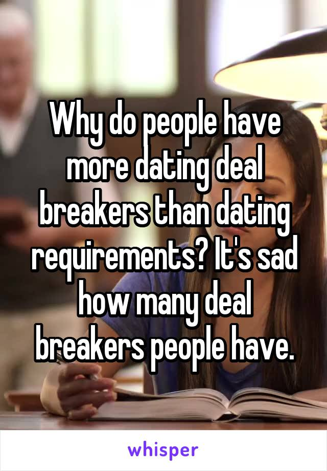 Why do people have more dating deal breakers than dating requirements? It's sad how many deal breakers people have.