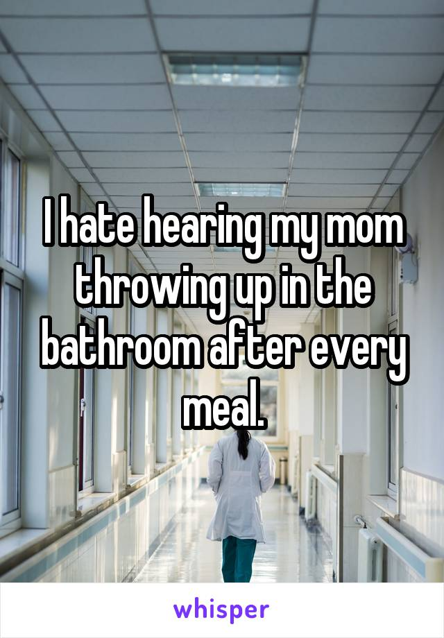 I hate hearing my mom throwing up in the bathroom after every meal.