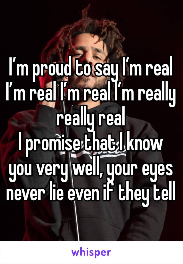 I'm proud to say I'm real I'm real I'm real I'm really really real  I promise that I know you very well, your eyes never lie even if they tell