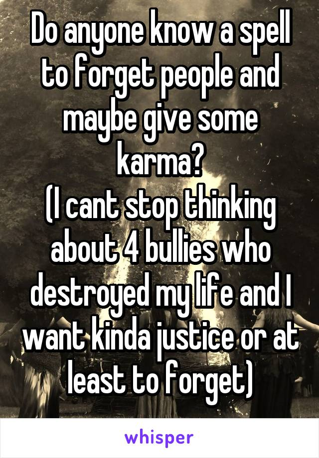 Do anyone know a spell to forget people and maybe give some karma? (I cant stop thinking about 4 bullies who destroyed my life and I want kinda justice or at least to forget)