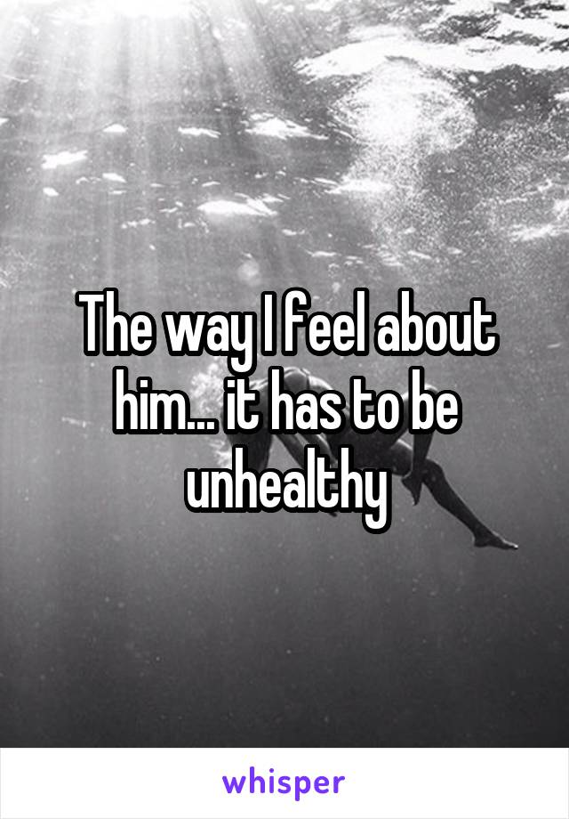 The way I feel about him... it has to be unhealthy