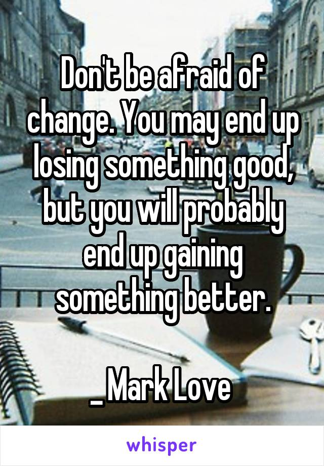 Don't be afraid of change. You may end up losing something good, but you will probably end up gaining something better.  _ Mark Love