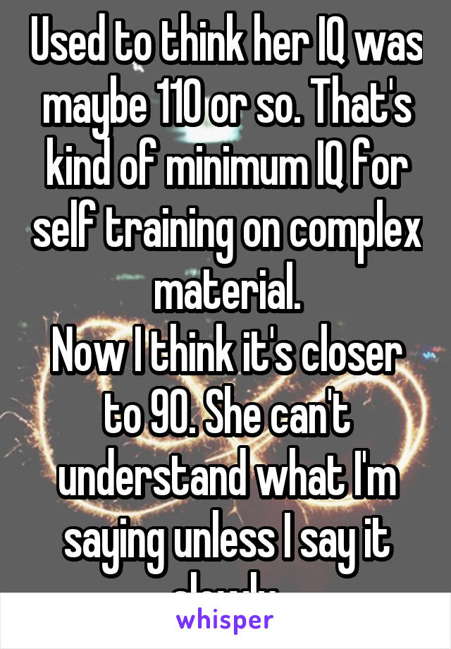 Used to think her IQ was maybe 110 or so. That's kind of minimum IQ for self training on complex material. Now I think it's closer to 90. She can't understand what I'm saying unless I say it slowly.