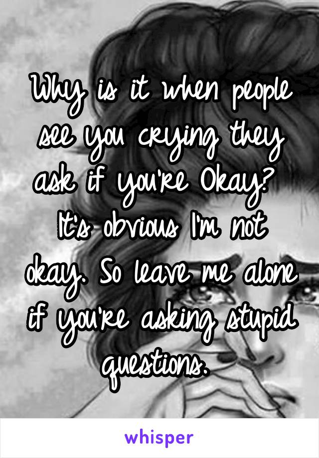 Why is it when people see you crying they ask if you're Okay?  It's obvious I'm not okay. So leave me alone if you're asking stupid questions.