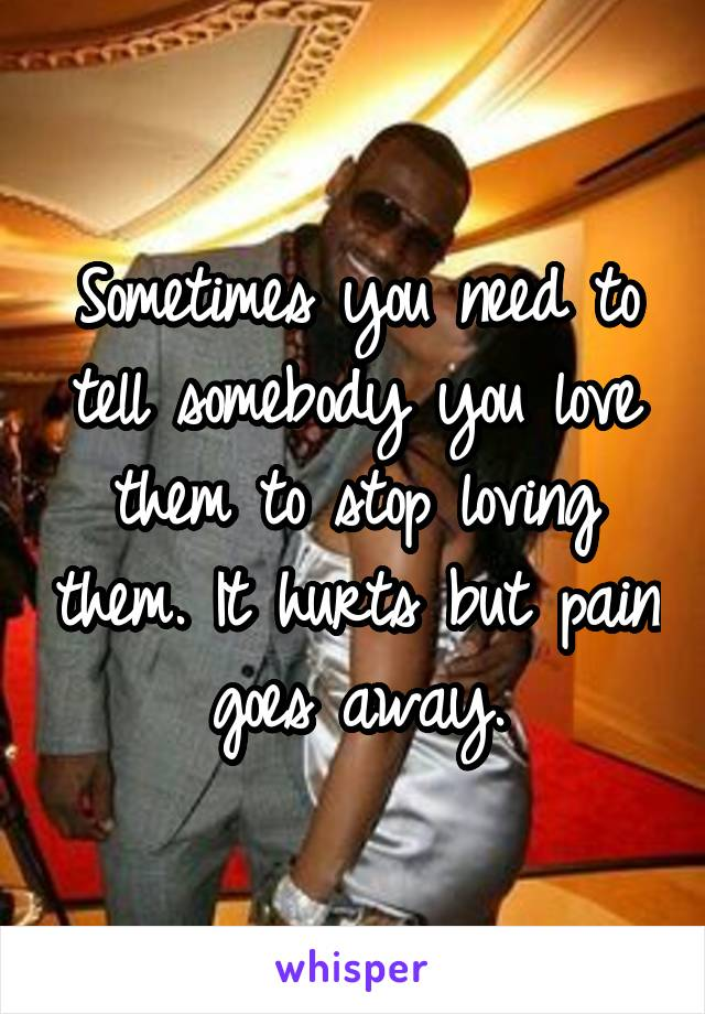 Sometimes you need to tell somebody you love them to stop loving them. It hurts but pain goes away.
