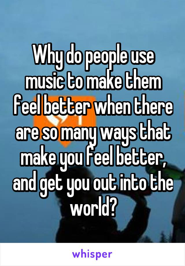 Why do people use music to make them feel better when there are so many ways that make you feel better, and get you out into the world?