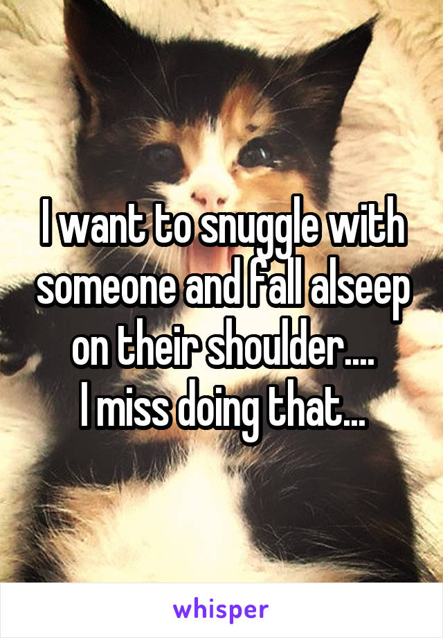 I want to snuggle with someone and fall alseep on their shoulder.... I miss doing that...