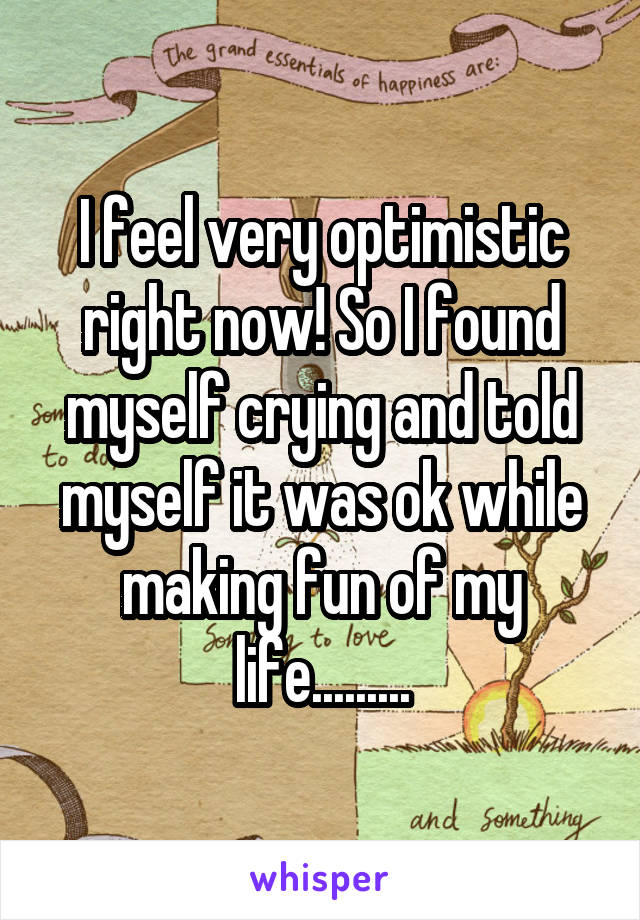 I feel very optimistic right now! So I found myself crying and told myself it was ok while making fun of my life.........