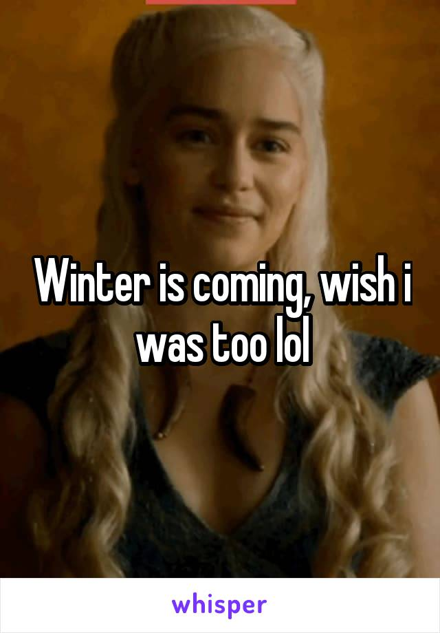 Winter is coming, wish i was too lol
