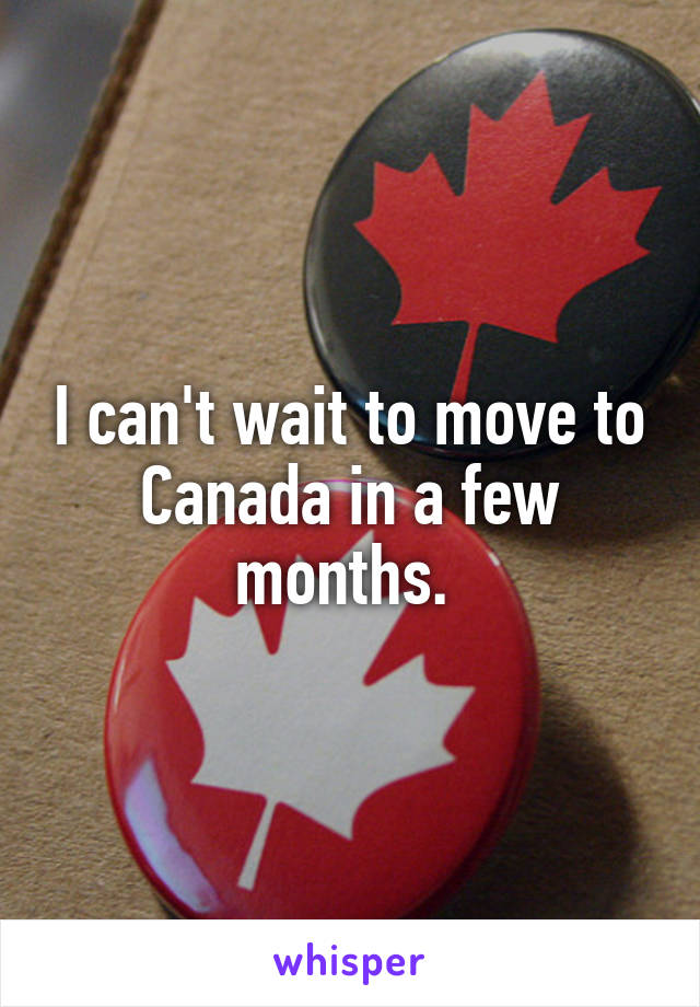 I can't wait to move to Canada in a few months.