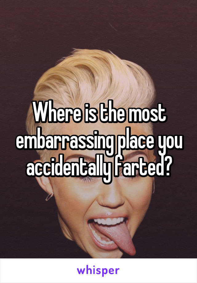 Where is the most embarrassing place you accidentally farted?