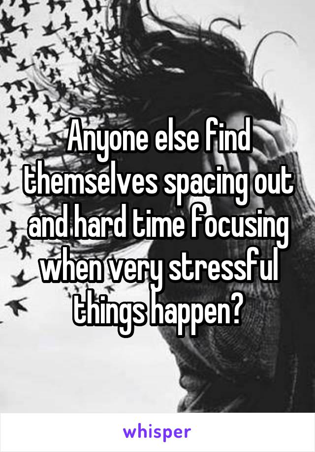 Anyone else find themselves spacing out and hard time focusing when very stressful things happen?