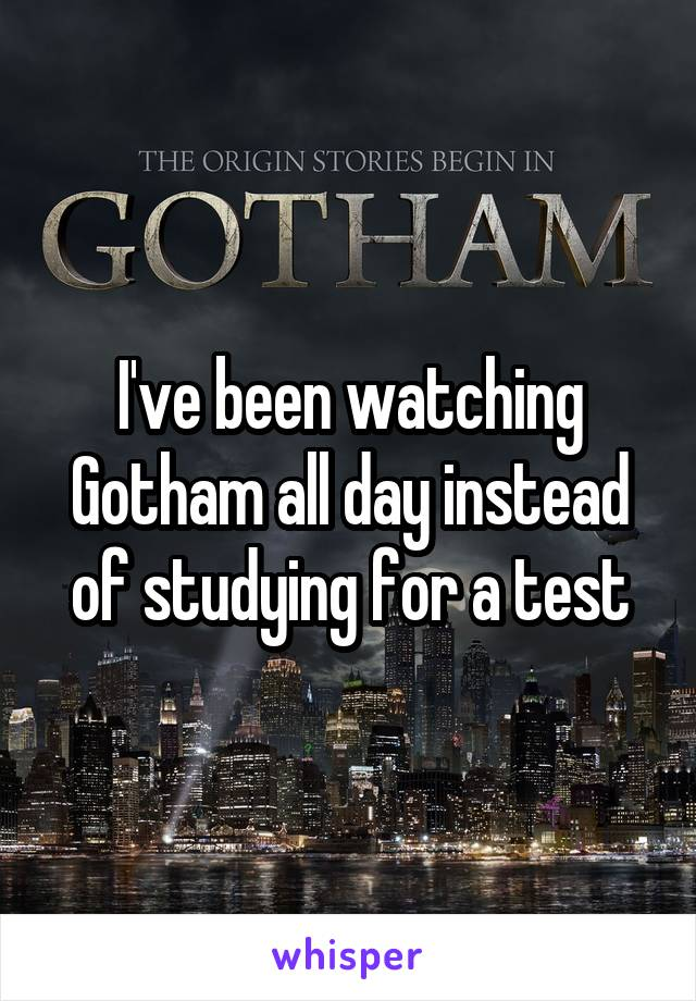 I've been watching Gotham all day instead of studying for a test