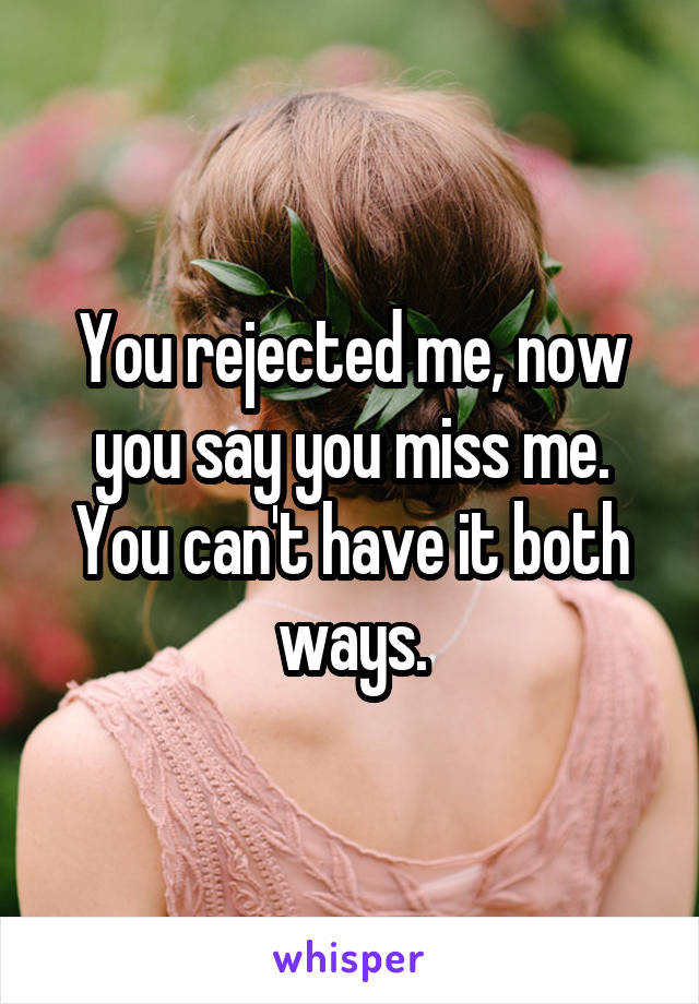 You rejected me, now you say you miss me. You can't have it both ways.