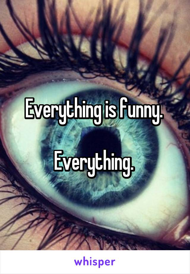 Everything is funny.   Everything.