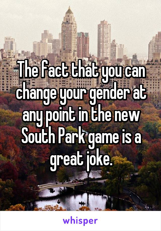 The fact that you can change your gender at any point in the new South Park game is a great joke.