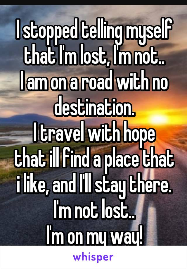 I stopped telling myself that I'm lost, I'm not.. I am on a road with no destination. I travel with hope that ill find a place that i like, and I'll stay there. I'm not lost.. I'm on my way!