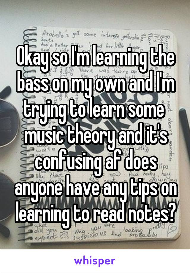 Okay so I'm learning the bass on my own and I'm trying to learn some  music theory and it's confusing af does anyone have any tips on learning to read notes?