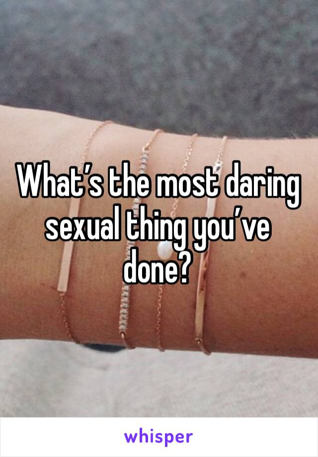 What's the most daring sexual thing you've done?
