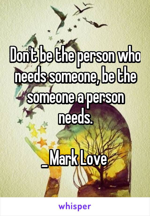 Don't be the person who needs someone, be the someone a person needs.  _ Mark Love