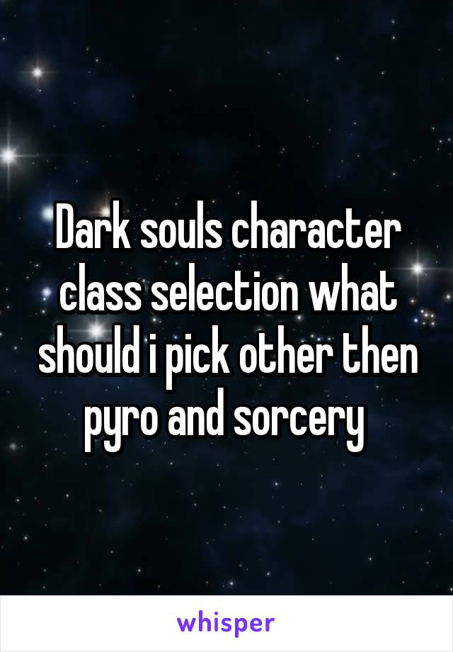 Dark souls character class selection what should i pick other then pyro and sorcery